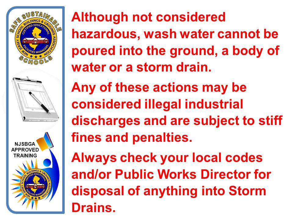 Although not considered hazardous, wash water cannot be poured into the ground, a body of water or a storm drain.