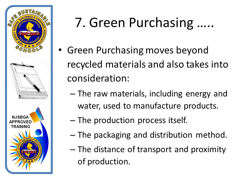7. Green Purchasing ….. Green Purchasing moves beyond recycled materials and also takes into consideration: