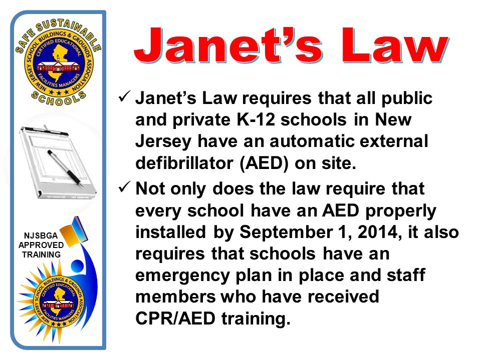 Janet's Law Janet's Law requires that all public and private K-12 schools in New Jersey have an automatic external defibrillator (AED) on site.