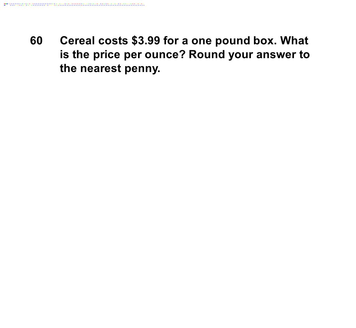 60 Cereal costs $3.99 for a one pound box. What is the price per ounce Round your answer to the nearest penny.