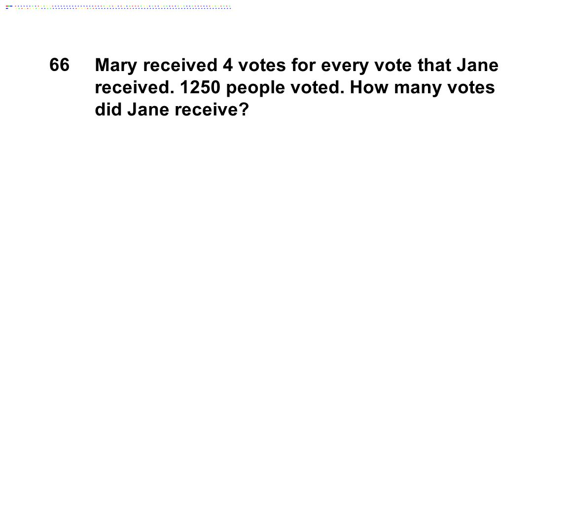 66 Mary received 4 votes for every vote that Jane received. 1250 people voted. How many votes did Jane receive