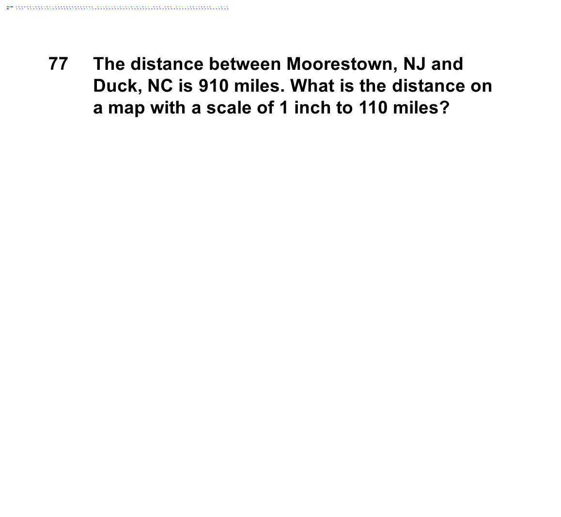 77 The distance between Moorestown, NJ and Duck, NC is 910 miles. What is the distance on a map with a scale of 1 inch to 110 miles