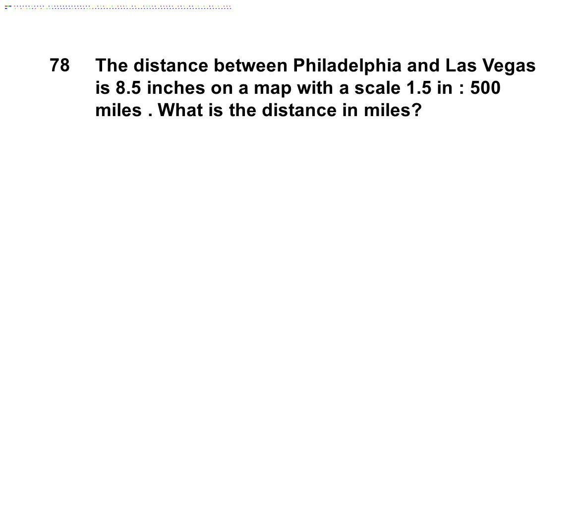 78 The distance between Philadelphia and Las Vegas is 8.5 inches on a map with a scale 1.5 in : 500 miles . What is the distance in miles