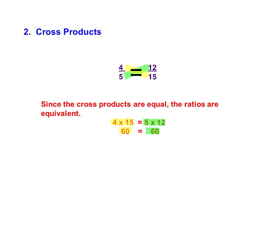 2. Cross Products = 4 12. 5 15. Since the cross products are equal, the ratios are equivalent.