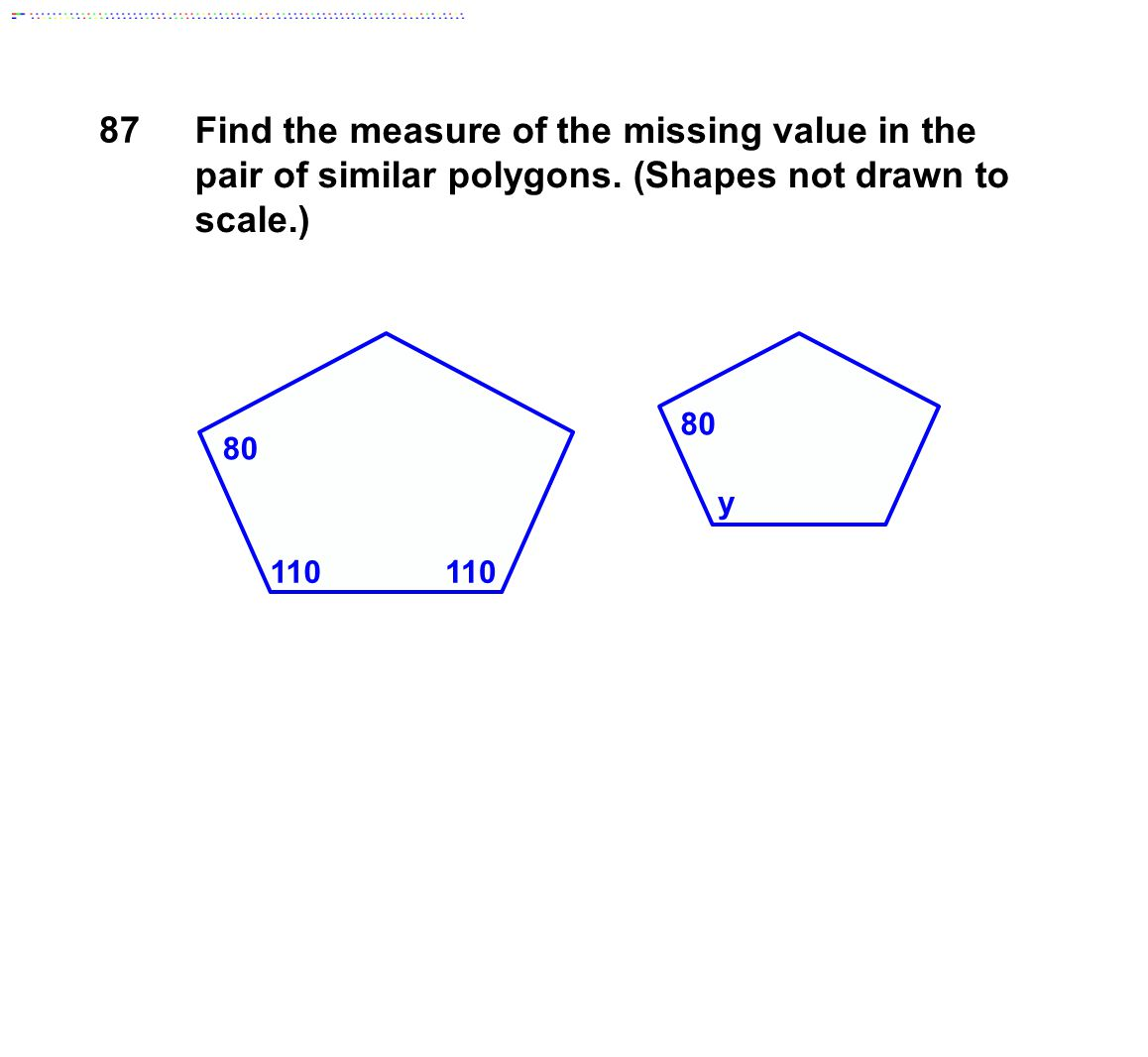 87 Find the measure of the missing value in the pair of similar polygons. (Shapes not drawn to scale.)