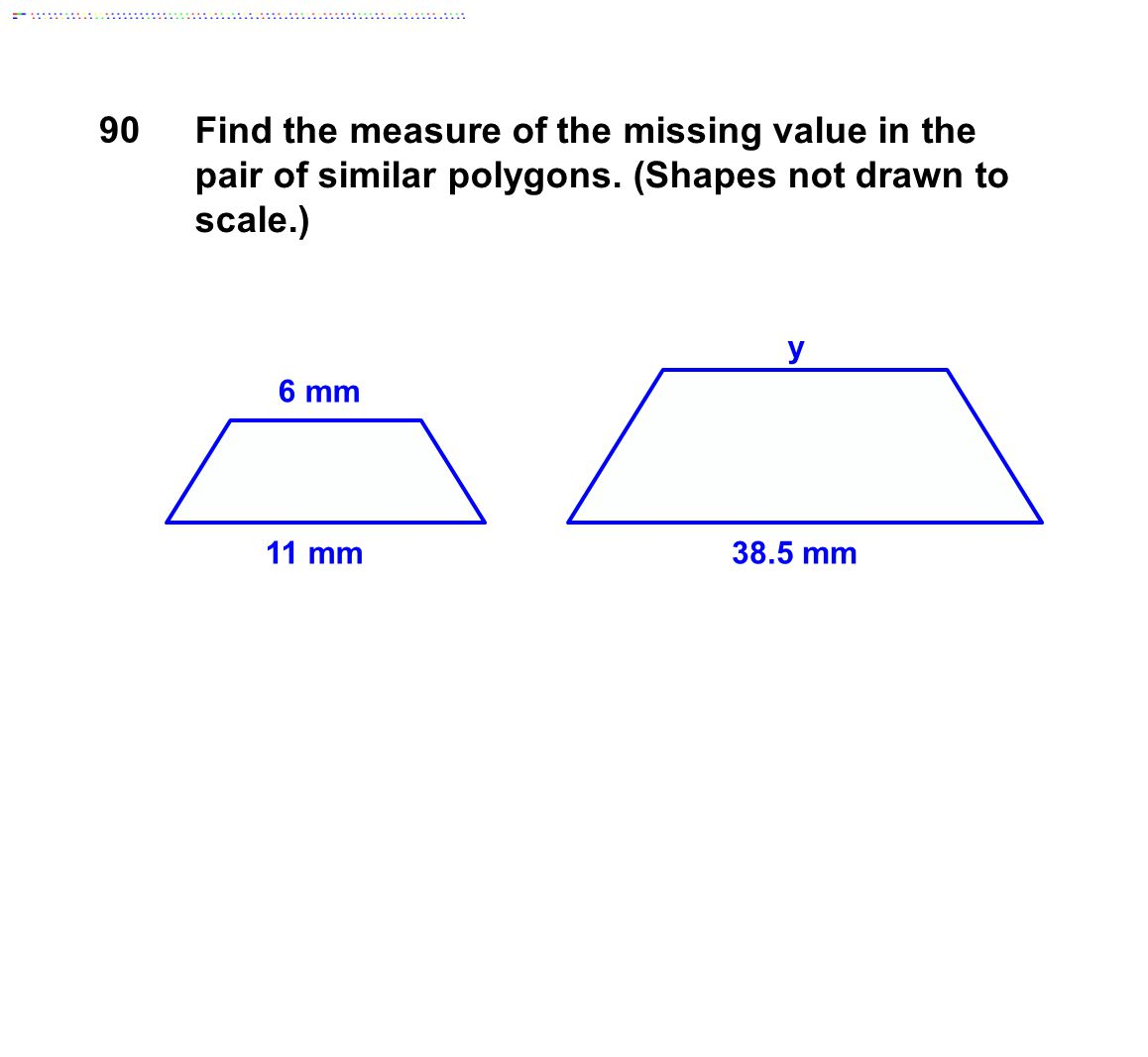 90 Find the measure of the missing value in the pair of similar polygons. (Shapes not drawn to scale.)