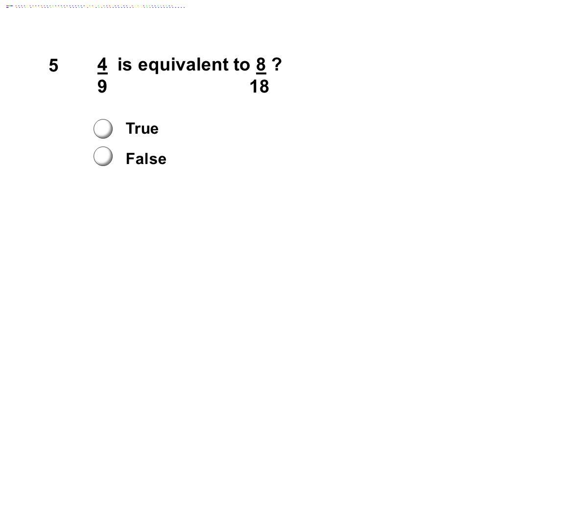 5 4 is equivalent to 8 9 18 True False Answer: True