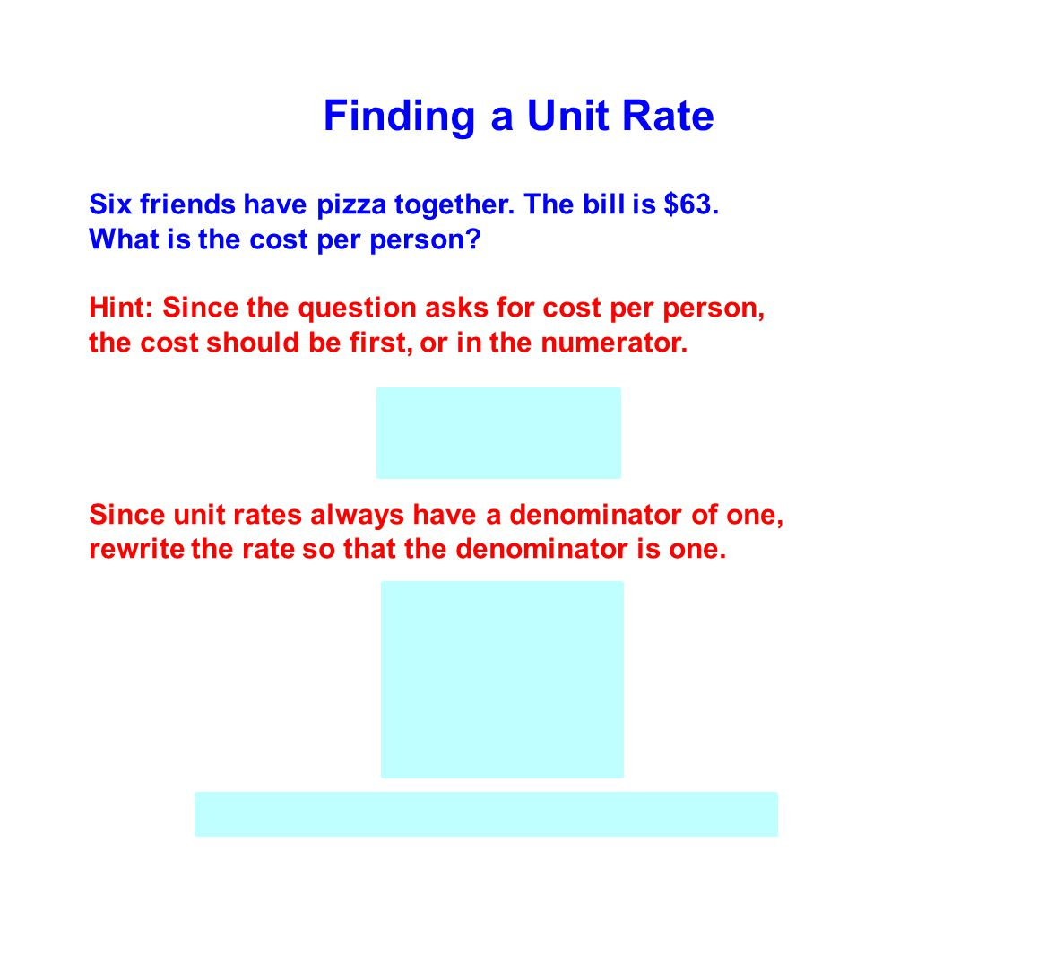 Finding a Unit Rate Six friends have pizza together. The bill is $63. What is the cost per person