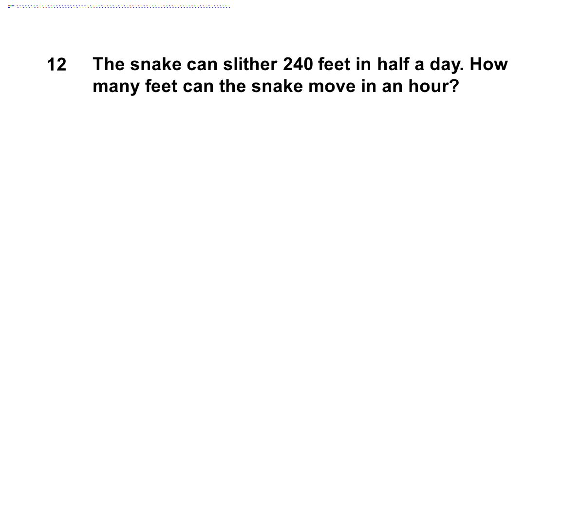 12 The snake can slither 240 feet in half a day. How many feet can the snake move in an hour.