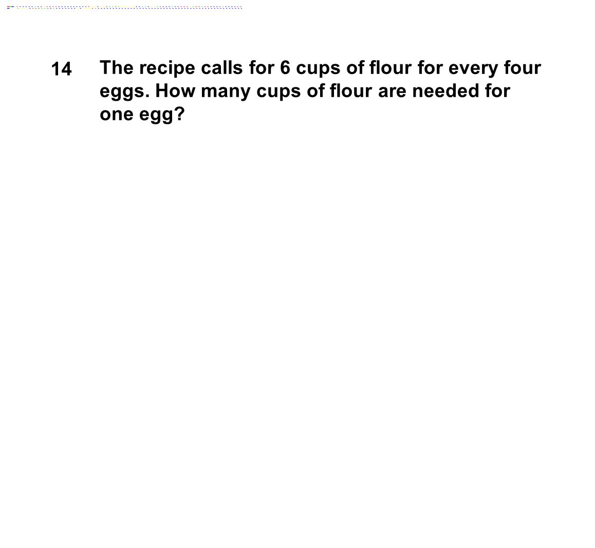 14 The recipe calls for 6 cups of flour for every four eggs. How many cups of flour are needed for one egg