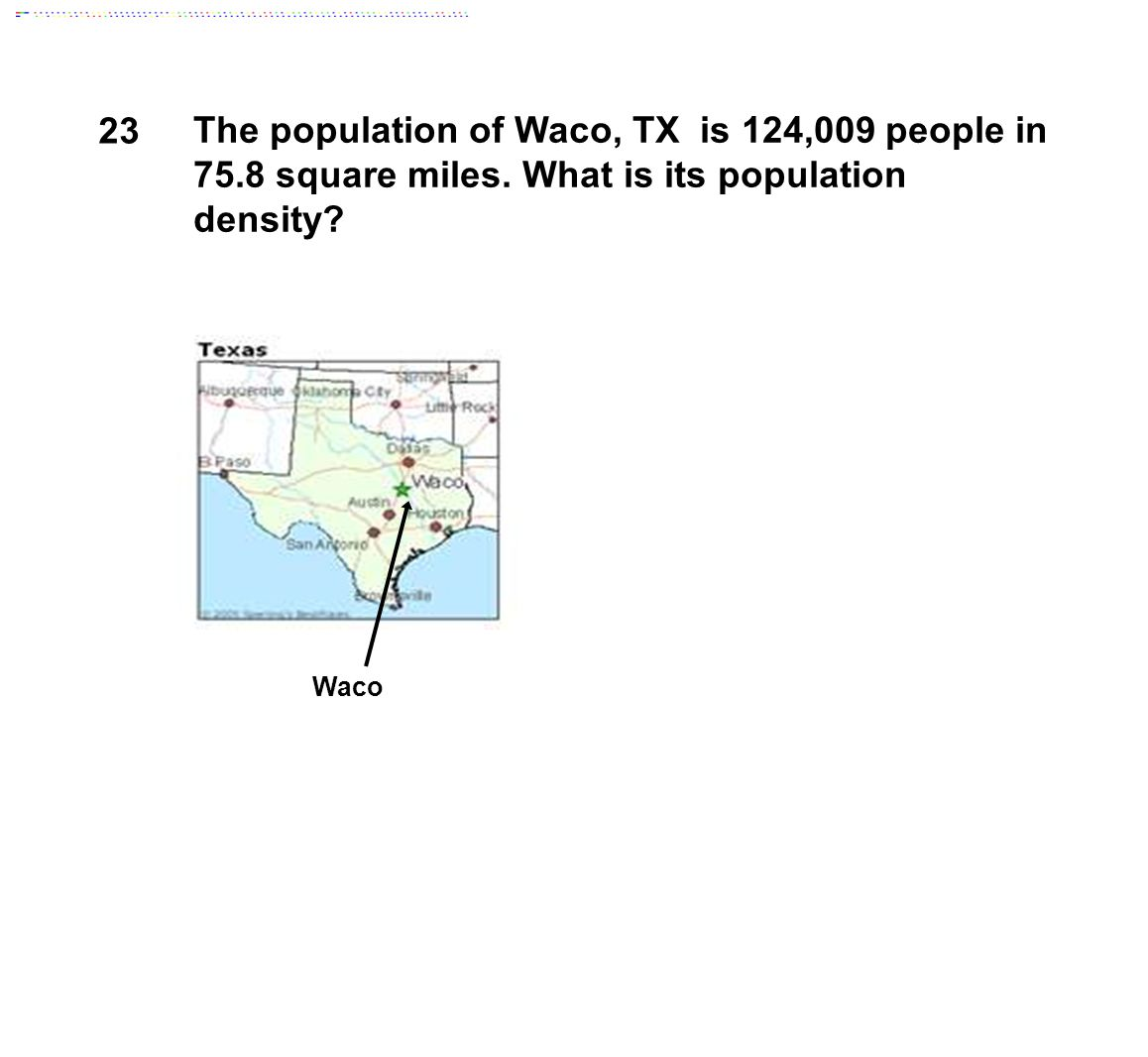 23 The population of Waco, TX is 124,009 people in 75.8 square miles. What is its population density