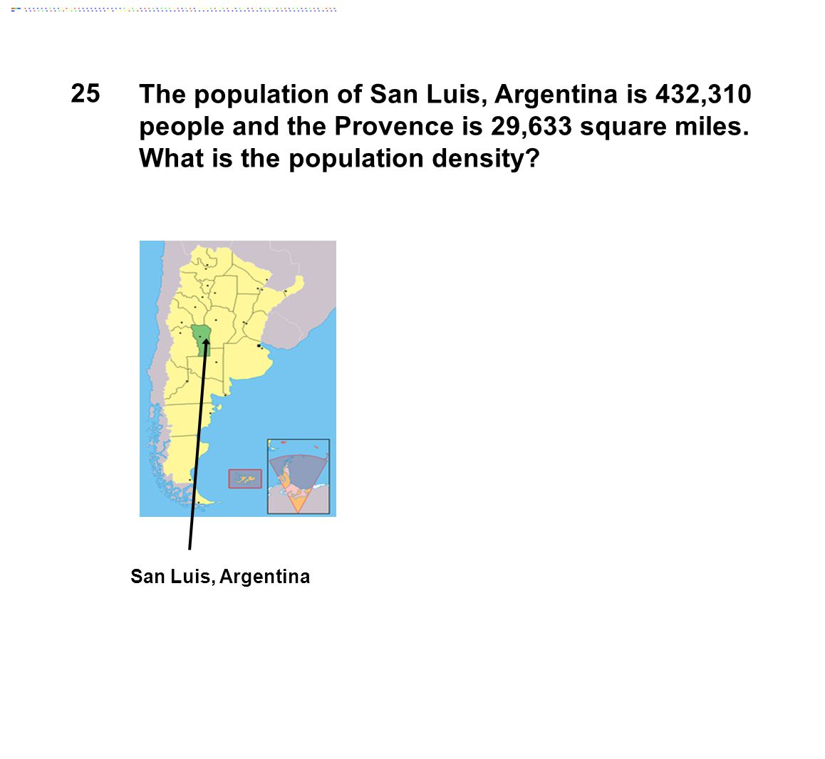 25 The population of San Luis, Argentina is 432,310 people and the Provence is 29,633 square miles. What is the population density