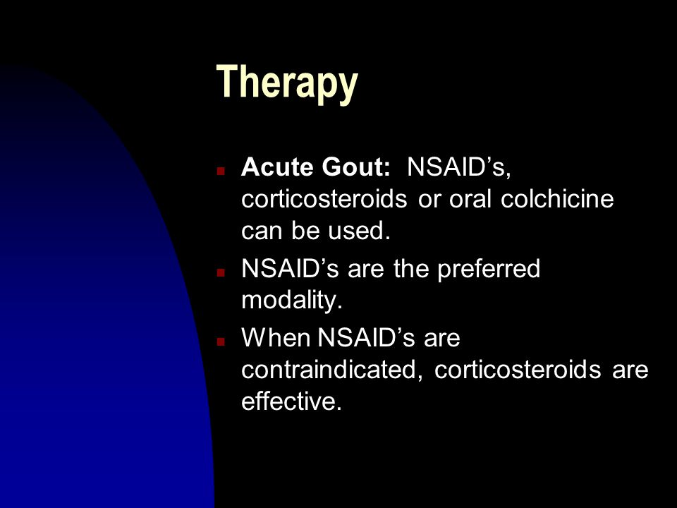 Therapy Acute Gout: NSAID's, corticosteroids or oral colchicine can be used. NSAID's are the preferred modality.