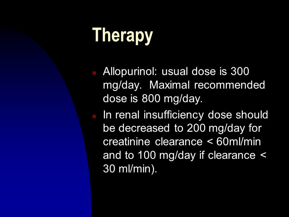 Therapy Allopurinol: usual dose is 300 mg/day. Maximal recommended dose is 800 mg/day.