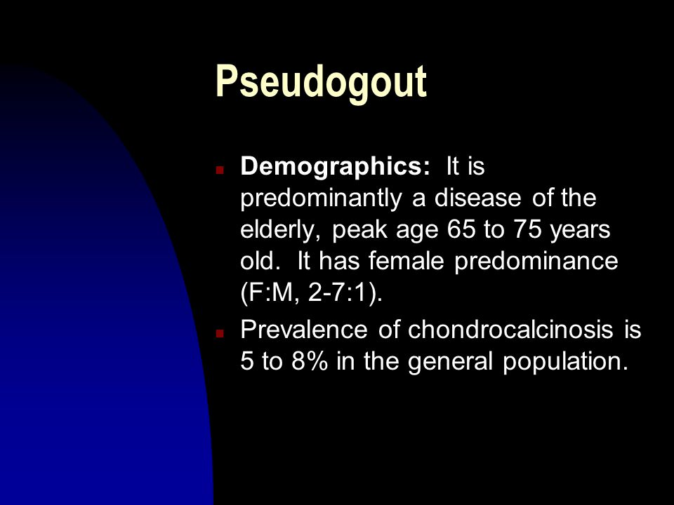 Pseudogout Demographics: It is predominantly a disease of the elderly, peak age 65 to 75 years old. It has female predominance (F:M, 2-7:1).