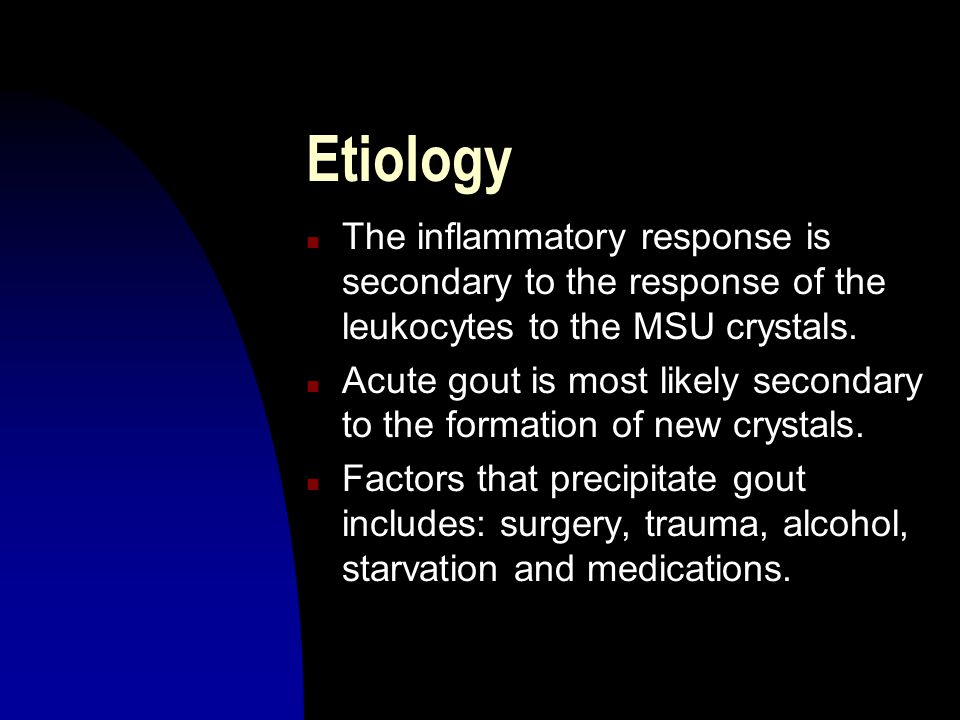 Etiology The inflammatory response is secondary to the response of the leukocytes to the MSU crystals.