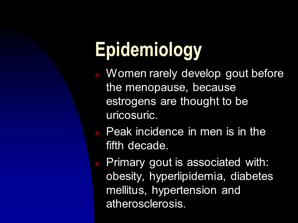 Epidemiology Women rarely develop gout before the menopause, because estrogens are thought to be uricosuric.