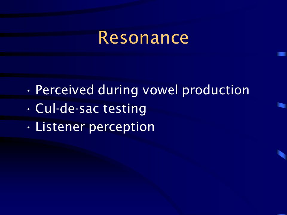 Resonance Perceived during vowel production Cul-de-sac testing