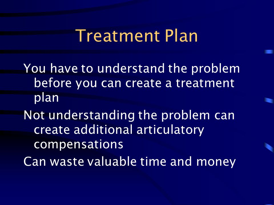 Treatment Plan You have to understand the problem before you can create a treatment plan.