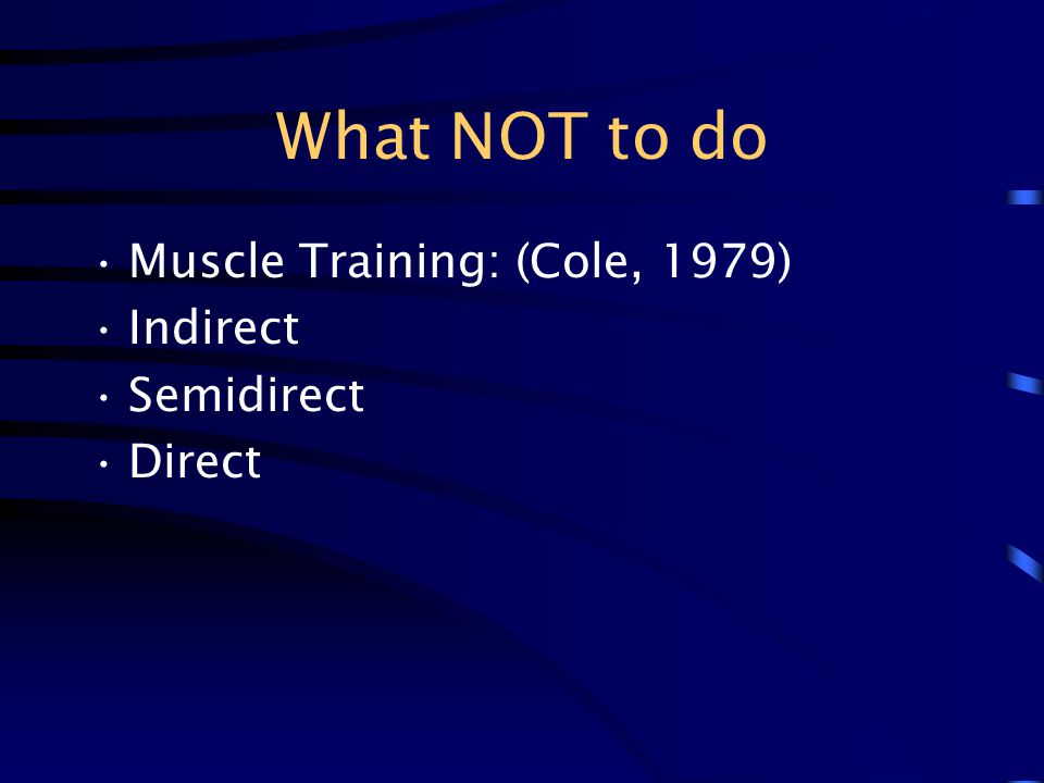 What NOT to do Muscle Training: (Cole, 1979) Indirect Semidirect