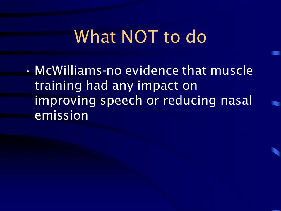 What NOT to do McWilliams-no evidence that muscle training had any impact on improving speech or reducing nasal emission.