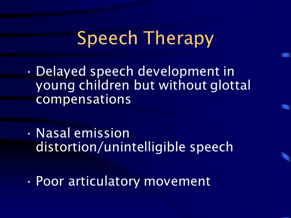 Speech Therapy Delayed speech development in young children but without glottal compensations. Nasal emission distortion/unintelligible speech.