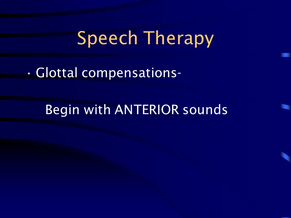 Speech Therapy Glottal compensations- Begin with ANTERIOR sounds