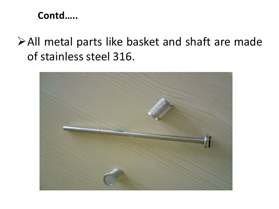 All metal parts like basket and shaft are made of stainless steel 316.
