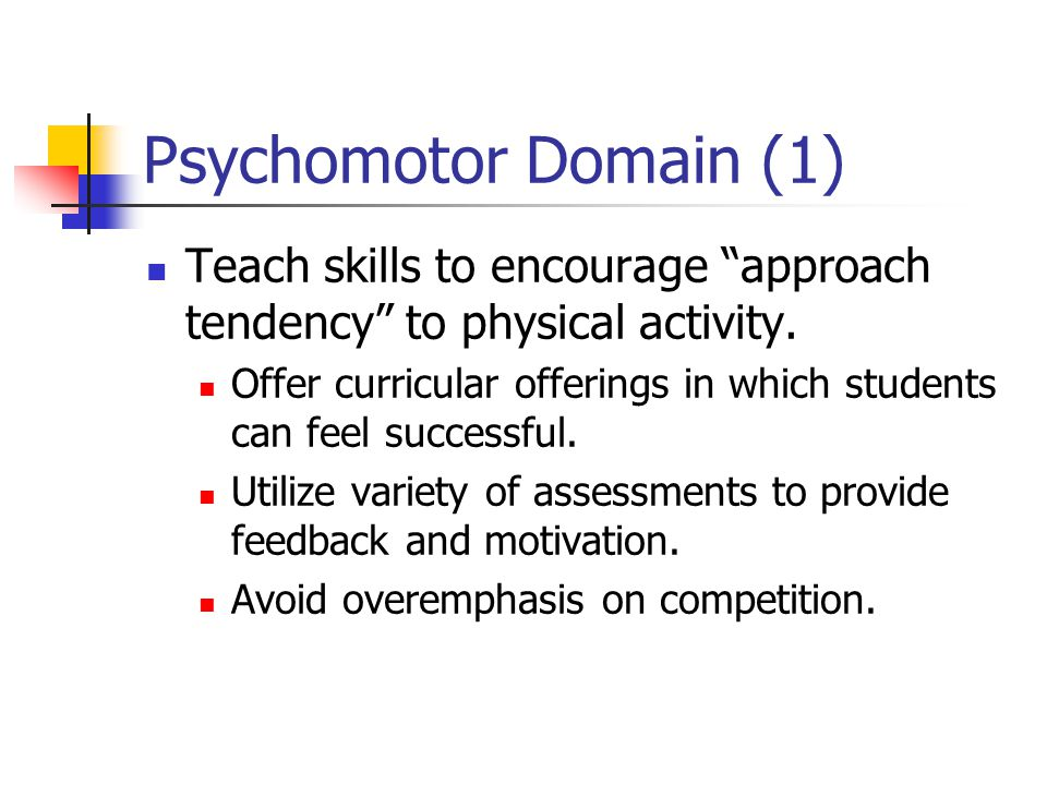 Psychomotor Domain (1) Teach skills to encourage approach tendency to physical activity.