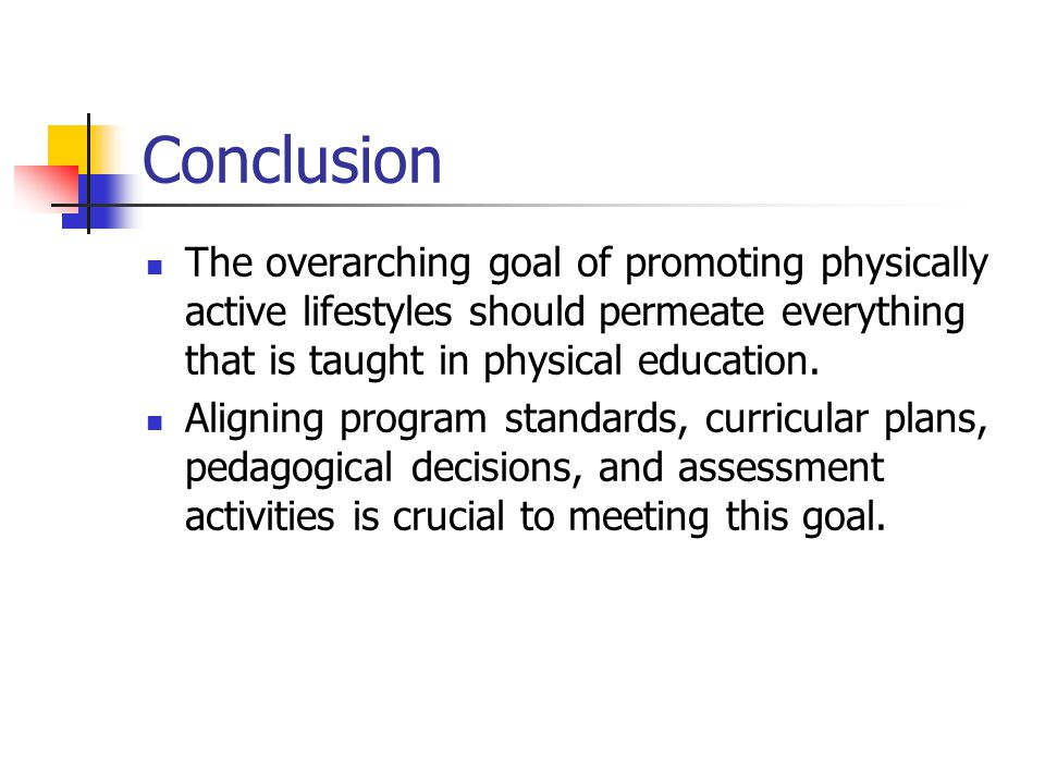 Conclusion The overarching goal of promoting physically active lifestyles should permeate everything that is taught in physical education.