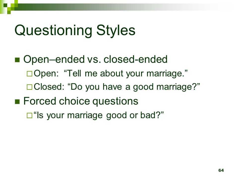 Questioning Styles Open–ended vs. closed-ended Forced choice questions