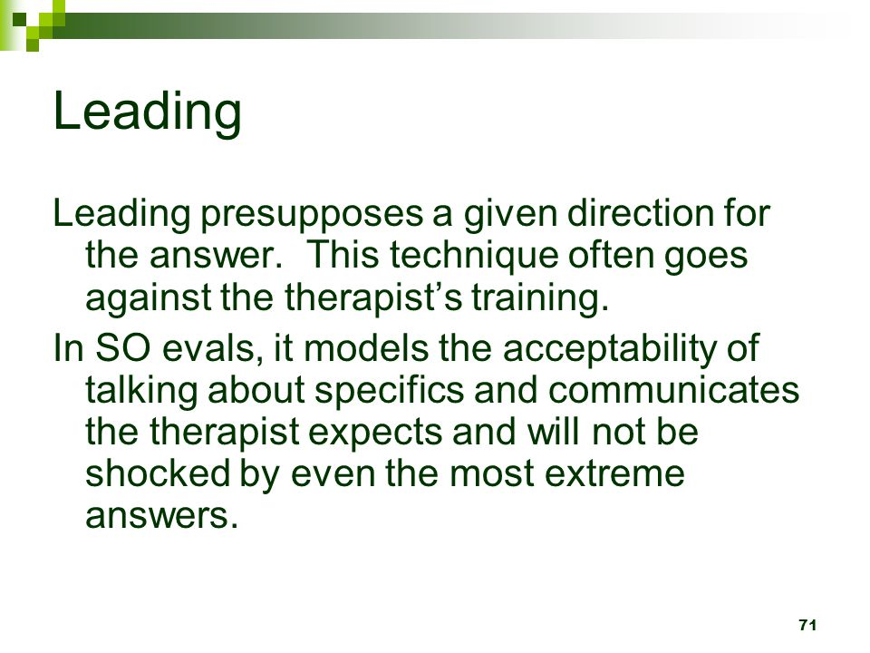 Leading Leading presupposes a given direction for the answer. This technique often goes against the therapist's training.