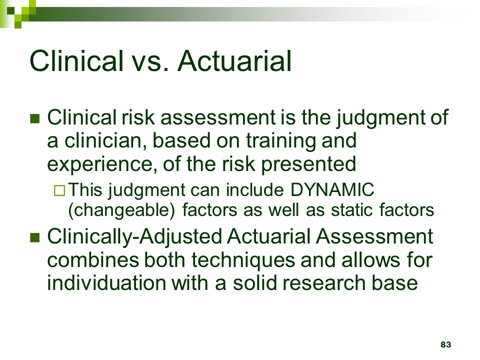 Clinical vs. Actuarial Clinical risk assessment is the judgment of a clinician, based on training and experience, of the risk presented.