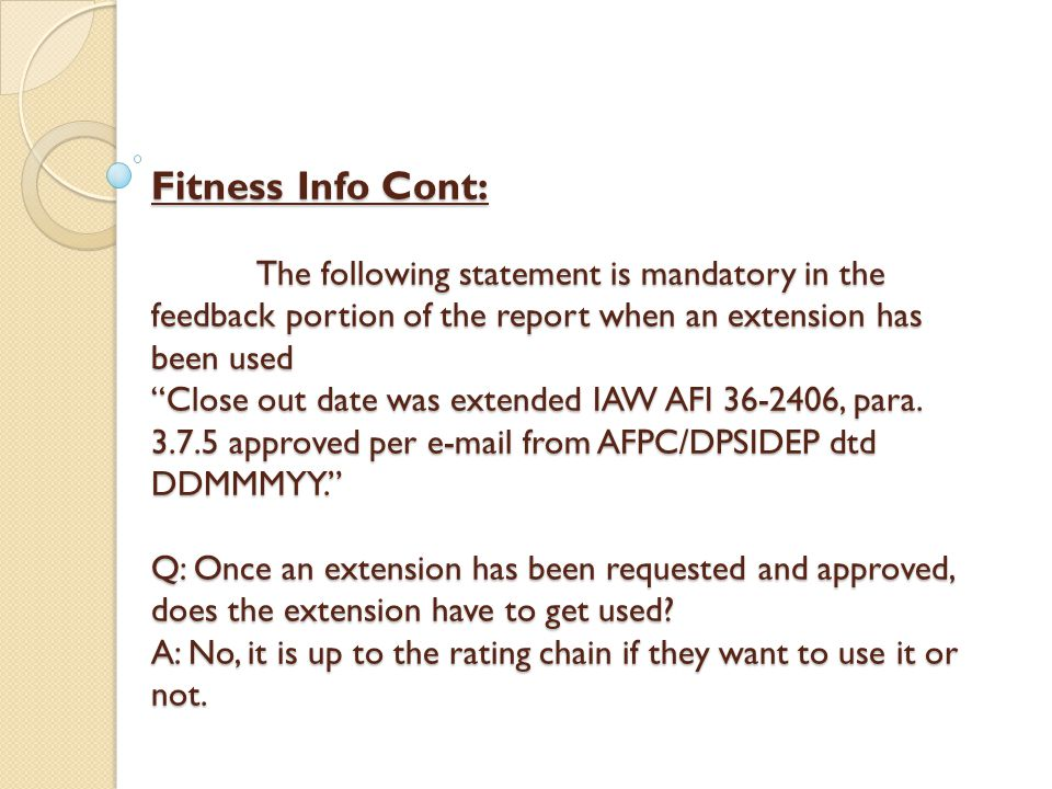 Fitness Info Cont: The following statement is mandatory in the feedback portion of the report when an extension has been used Close out date was extended IAW AFI 36-2406, para.