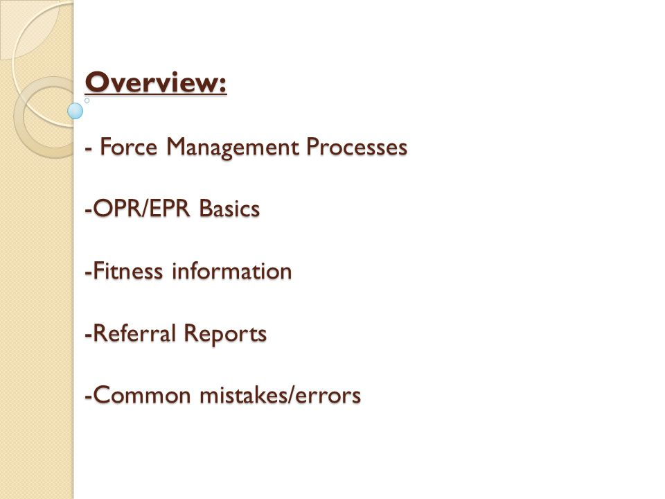 Overview: - Force Management Processes -OPR/EPR Basics -Fitness information -Referral Reports -Common mistakes/errors