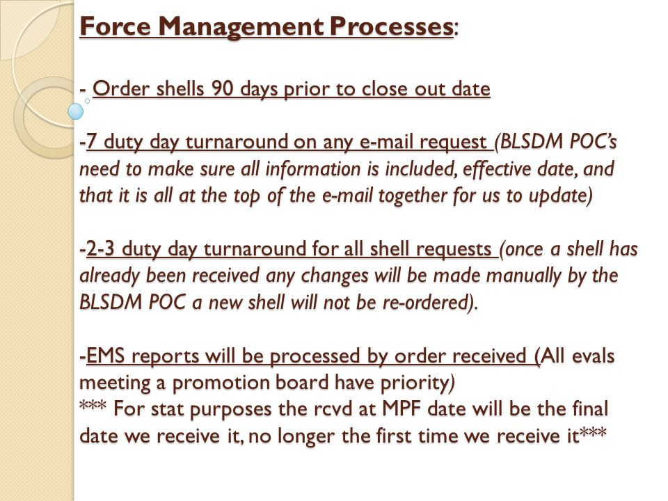 Force Management Processes: - Order shells 90 days prior to close out date -7 duty day turnaround on any e-mail request (BLSDM POC's need to make sure all information is included, effective date, and that it is all at the top of the e-mail together for us to update) -2-3 duty day turnaround for all shell requests (once a shell has already been received any changes will be made manually by the BLSDM POC a new shell will not be re-ordered).