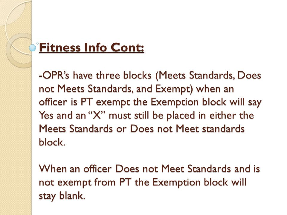 Fitness Info Cont: -OPR's have three blocks (Meets Standards, Does not Meets Standards, and Exempt) when an officer is PT exempt the Exemption block will say Yes and an X must still be placed in either the Meets Standards or Does not Meet standards block.