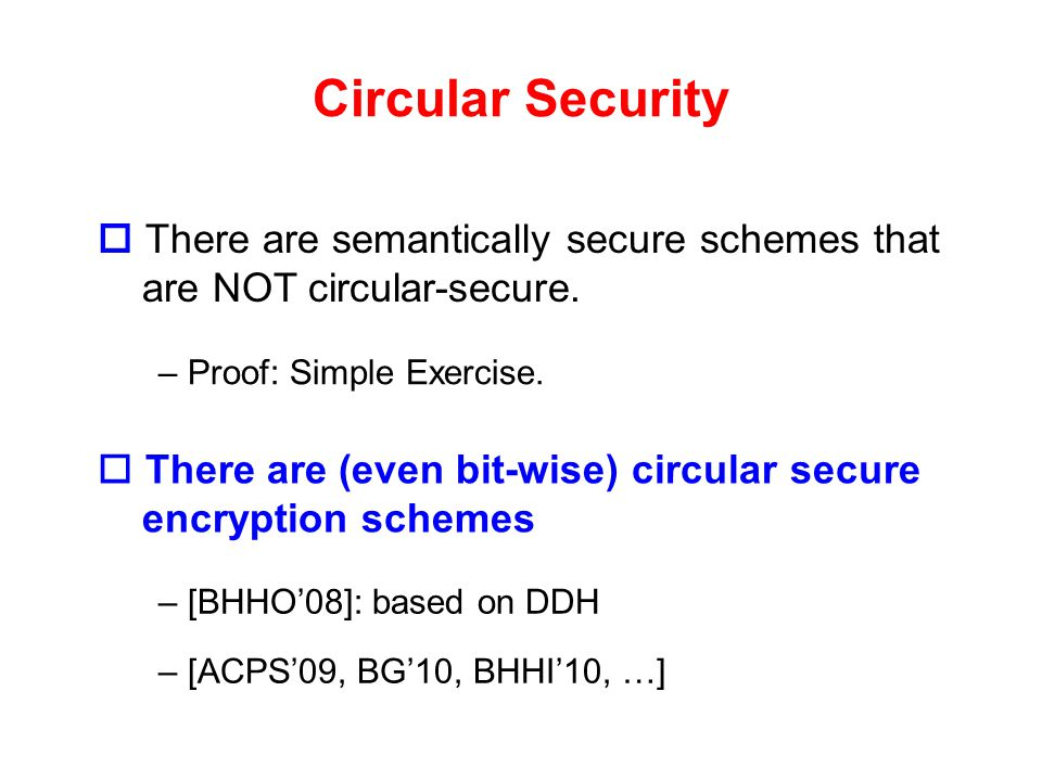 Circular Security  There are semantically secure schemes that are NOT circular-secure. Proof: Simple Exercise.