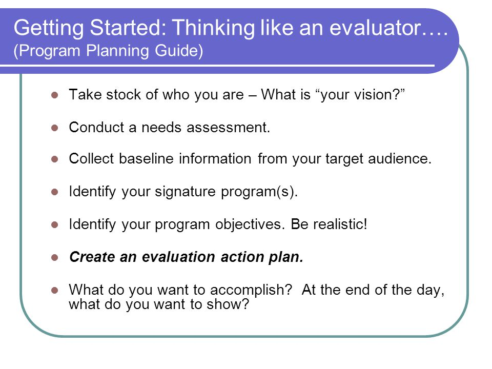 Getting Started: Thinking like an evaluator…. (Program Planning Guide)