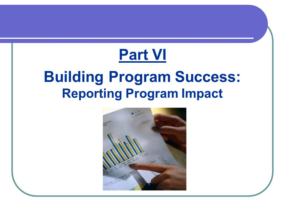 Part VI Building Program Success: Reporting Program Impact