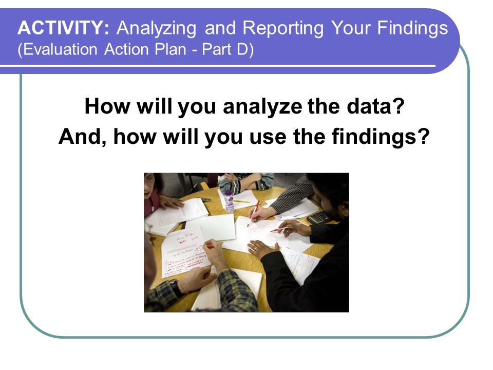 How will you analyze the data And, how will you use the findings