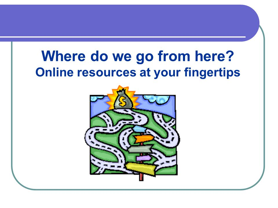 Where do we go from here Online resources at your fingertips