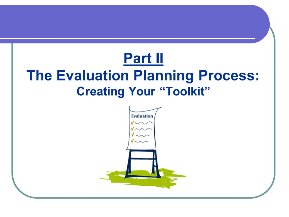 Part II The Evaluation Planning Process: Creating Your Toolkit