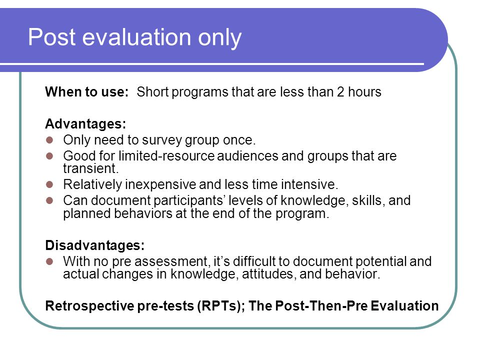 Post evaluation only When to use: Short programs that are less than 2 hours. Advantages: Only need to survey group once.