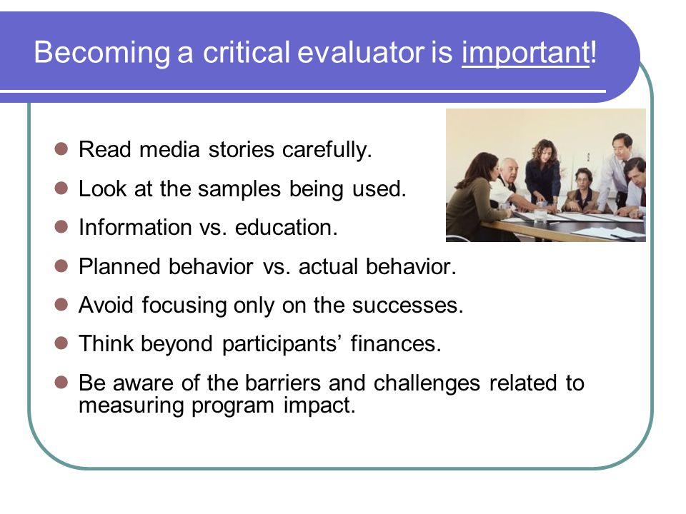 Becoming a critical evaluator is important!