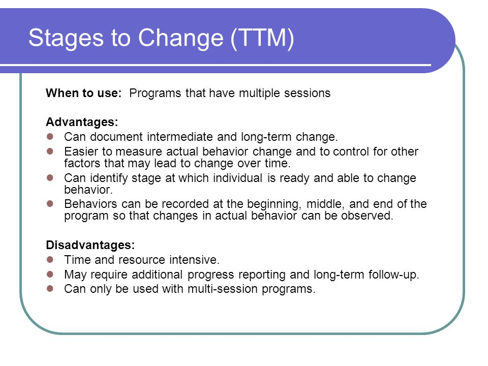 Stages to Change (TTM) When to use: Programs that have multiple sessions. Advantages: Can document intermediate and long-term change.