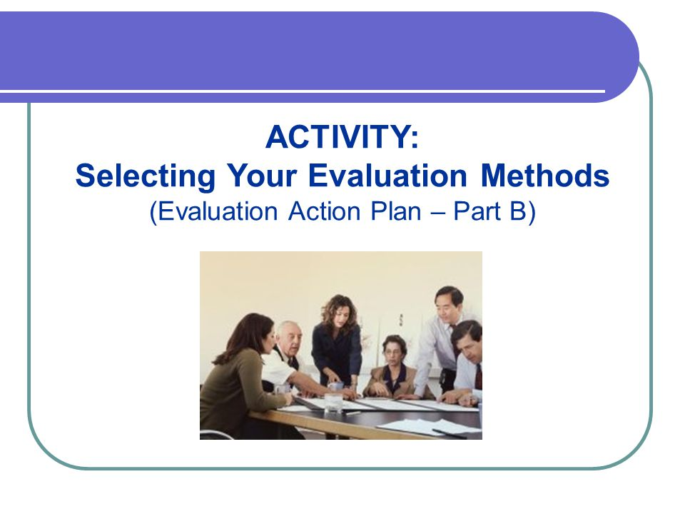 ACTIVITY: Selecting Your Evaluation Methods