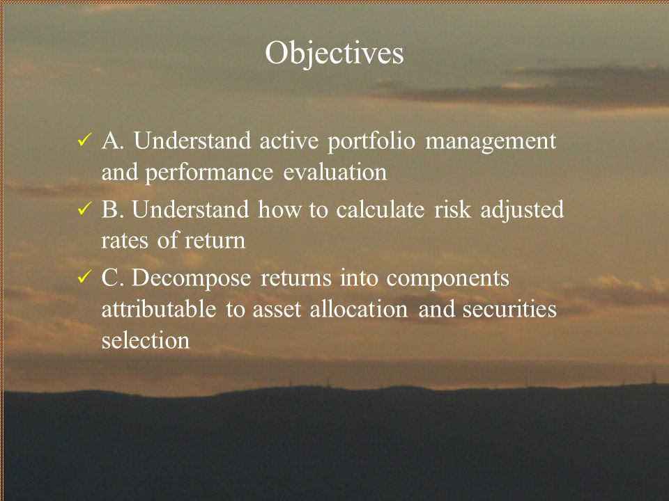 Objectives A. Understand active portfolio management and performance evaluation. B. Understand how to calculate risk adjusted rates of return.
