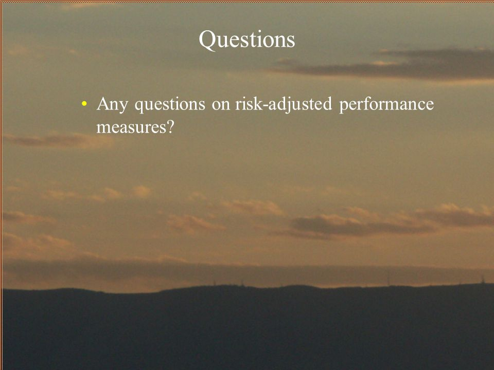 Questions Any questions on risk-adjusted performance measures