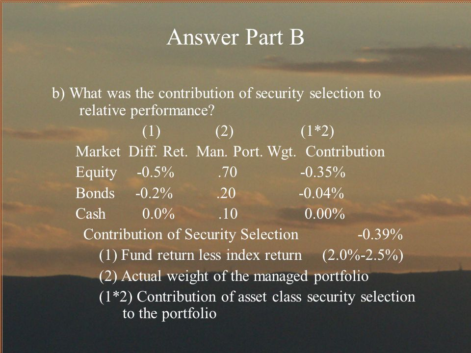 Answer Part B b) What was the contribution of security selection to relative performance (1) (2) (1*2)